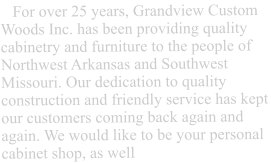 For over 25 years, Grandview Custom Woods Inc. has been providing quality cabinetry and furniture to the people of Northwest Arkansas and Southwest Missouri. Our dedication to quality construction and friendly service has kept our customers coming back again and again. We would like to be your personal cabinet shop, as well